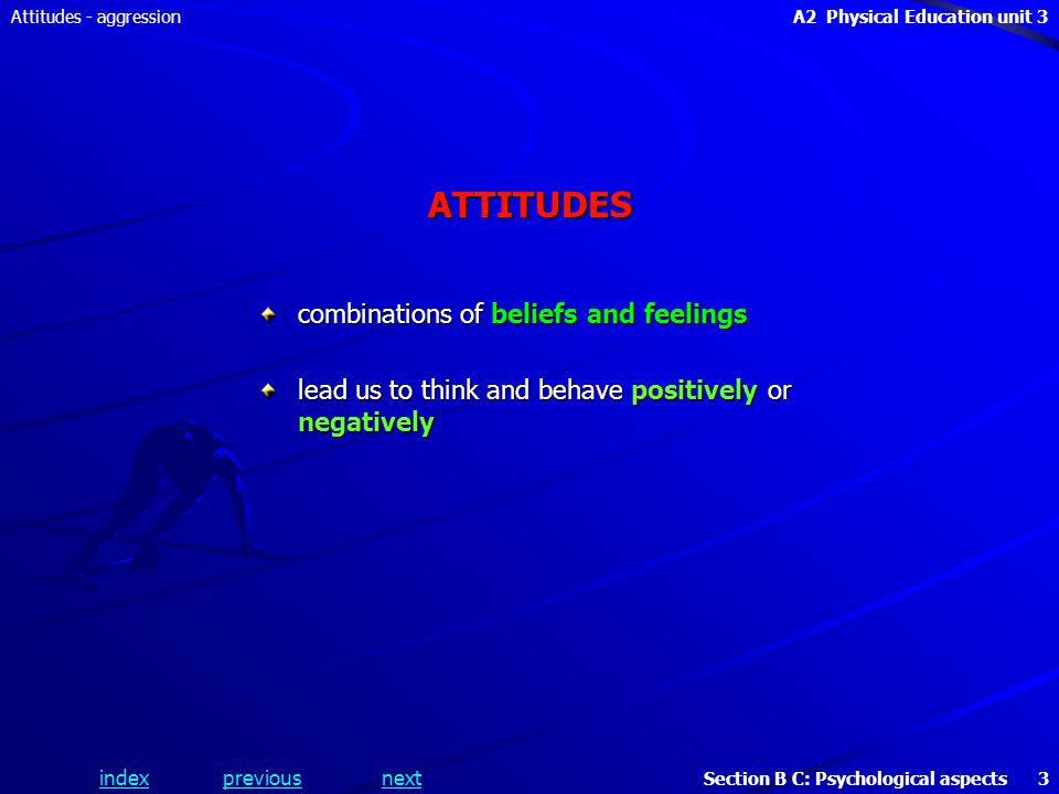 A2 Physical Education unit 3 Section B C: Psychological aspects 3 indexpreviousnext Attitudes - aggressionATTITUDES combinations of beliefs and feelings lead us to think and behave positively or negatively