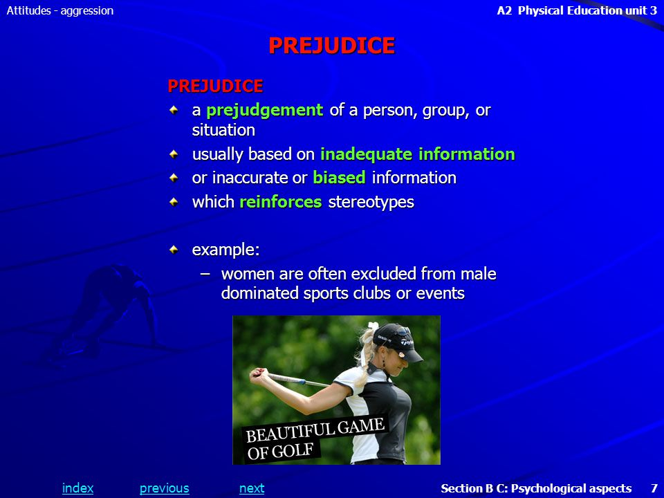 A2 Physical Education unit 3 Section B C: Psychological aspects 7 indexpreviousnext Attitudes - aggressionPREJUDICE PREJUDICE a prejudgement of a person, group, or situation usually based on inadequate information or inaccurate or biased information which reinforces stereotypes example: –women are often excluded from male dominated sports clubs or events