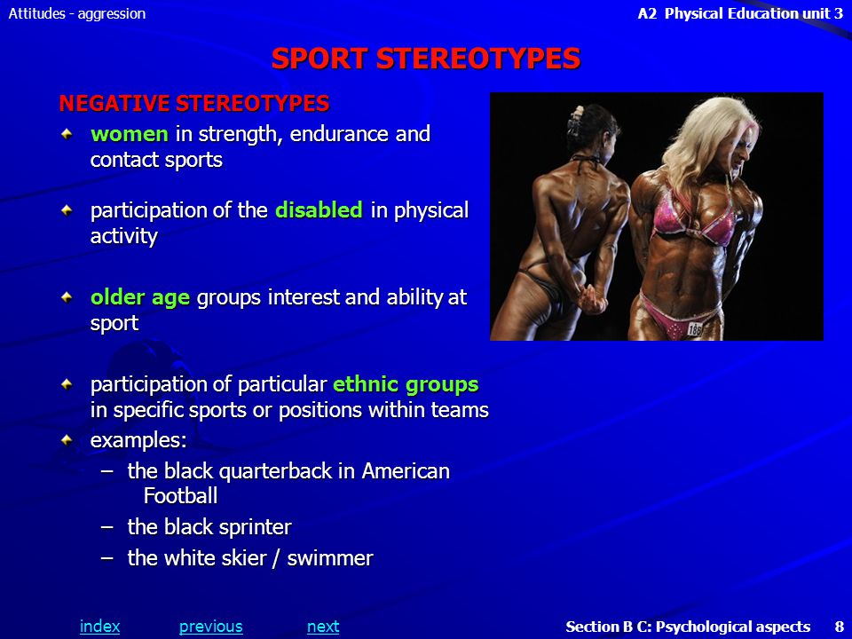 A2 Physical Education unit 3 Section B C: Psychological aspects 8 indexpreviousnext Attitudes - aggression SPORT STEREOTYPES NEGATIVE STEREOTYPES women in strength, endurance and contact sports participation of the disabled in physical activity older age groups interest and ability at sport participation of particular ethnic groups in specific sports or positions within teams examples: –the black quarterback in American Football –the black sprinter –the white skier / swimmer