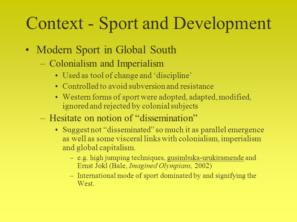 Context - Sport and Development Modern Sport in Global South –Colonialism and Imperialism Used as tool of change and discipline Controlled to avoid subversion and resistance Western forms of sport were adopted, adapted, modified, ignored and rejected by colonial subjects –Hesitate on notion of dissemination Suggest not disseminated so much it as parallel emergence as well as some visceral links with colonialism, imperialism and global capitalism.