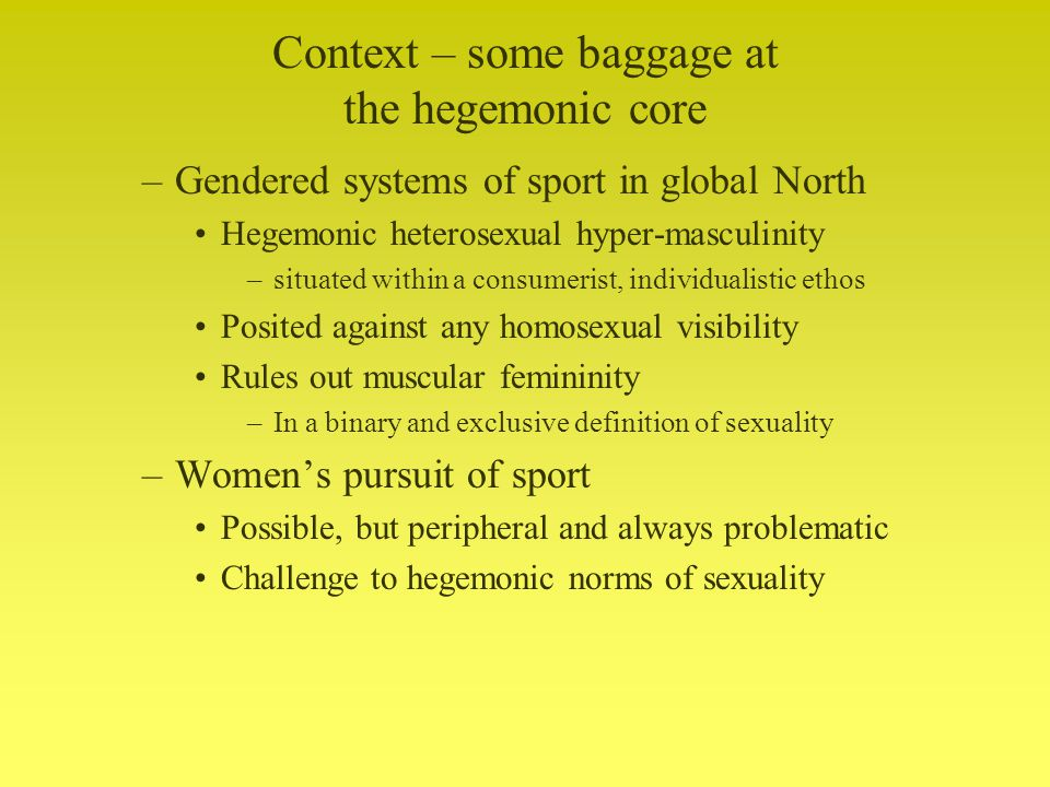 Context – some baggage at the hegemonic core –Gendered systems of sport in global North Hegemonic heterosexual hyper-masculinity –situated within a consumerist, individualistic ethos Posited against any homosexual visibility Rules out muscular femininity –In a binary and exclusive definition of sexuality –Womens pursuit of sport Possible, but peripheral and always problematic Challenge to hegemonic norms of sexuality