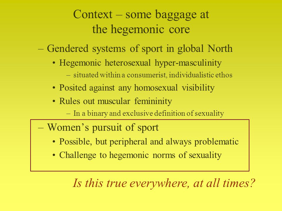 Context – some baggage at the hegemonic core –Gendered systems of sport in global North Hegemonic heterosexual hyper-masculinity –situated within a consumerist, individualistic ethos Posited against any homosexual visibility Rules out muscular femininity –In a binary and exclusive definition of sexuality –Womens pursuit of sport Possible, but peripheral and always problematic Challenge to hegemonic norms of sexuality Is this true everywhere, at all times