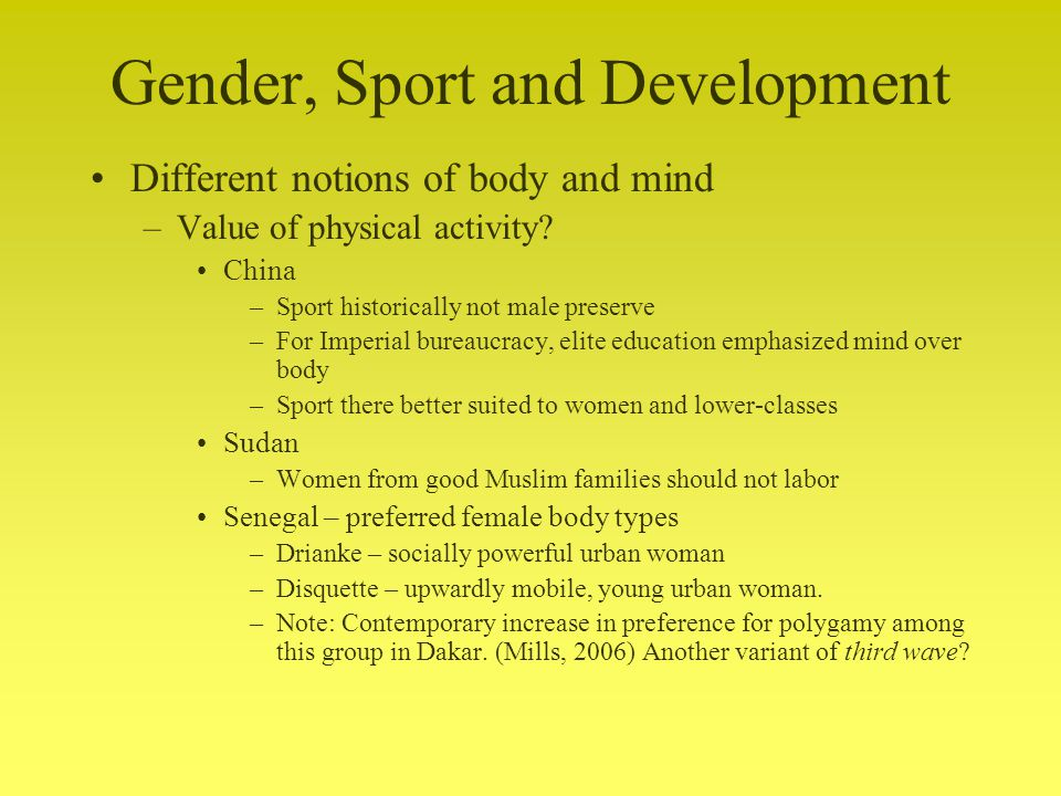 Gender, Sport and Development Different notions of body and mind –Value of physical activity.