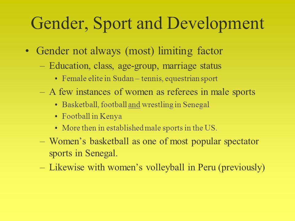 Gender, Sport and Development Gender not always (most) limiting factor –Education, class, age-group, marriage status Female elite in Sudan – tennis, equestrian sport –A few instances of women as referees in male sports Basketball, football and wrestling in Senegal Football in Kenya More then in established male sports in the US.