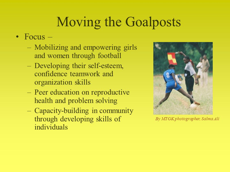Focus – –Mobilizing and empowering girls and women through football –Developing their self-esteem, confidence teamwork and organization skills –Peer education on reproductive health and problem solving –Capacity-building in community through developing skills of individuals Moving the Goalposts By MTGK photographer, Salma Ali