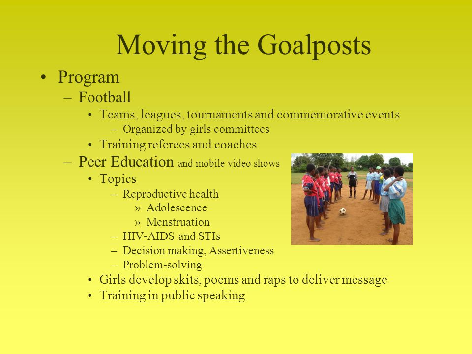 Program –Football Teams, leagues, tournaments and commemorative events –Organized by girls committees Training referees and coaches –Peer Education and mobile video shows Topics –Reproductive health »Adolescence »Menstruation –HIV-AIDS and STIs –Decision making, Assertiveness –Problem-solving Girls develop skits, poems and raps to deliver message Training in public speaking Moving the Goalposts