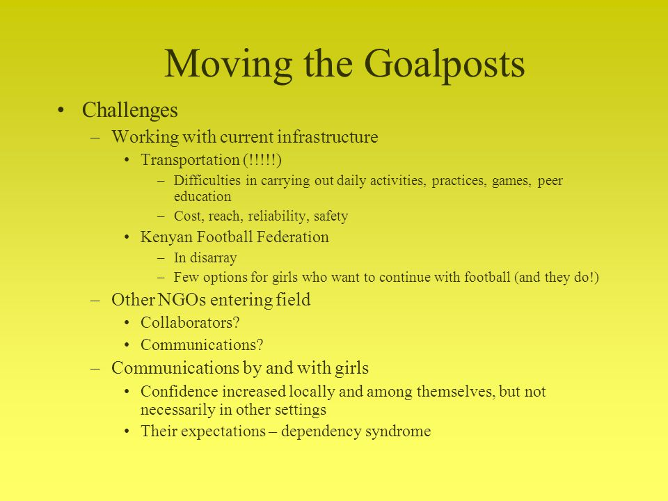 Challenges –Working with current infrastructure Transportation (!!!!!) –Difficulties in carrying out daily activities, practices, games, peer education –Cost, reach, reliability, safety Kenyan Football Federation –In disarray –Few options for girls who want to continue with football (and they do!) –Other NGOs entering field Collaborators.