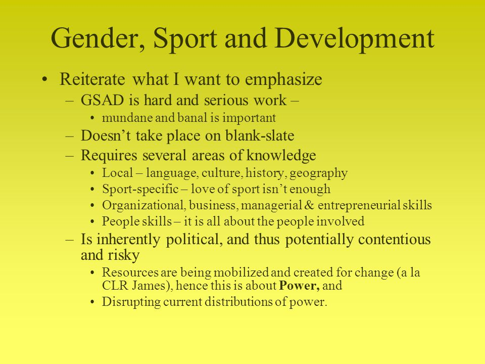 Gender, Sport and Development Reiterate what I want to emphasize –GSAD is hard and serious work – mundane and banal is important –Doesnt take place on blank-slate –Requires several areas of knowledge Local – language, culture, history, geography Sport-specific – love of sport isnt enough Organizational, business, managerial & entrepreneurial skills People skills – it is all about the people involved –Is inherently political, and thus potentially contentious and risky Resources are being mobilized and created for change (a la CLR James), hence this is about Power, and Disrupting current distributions of power.