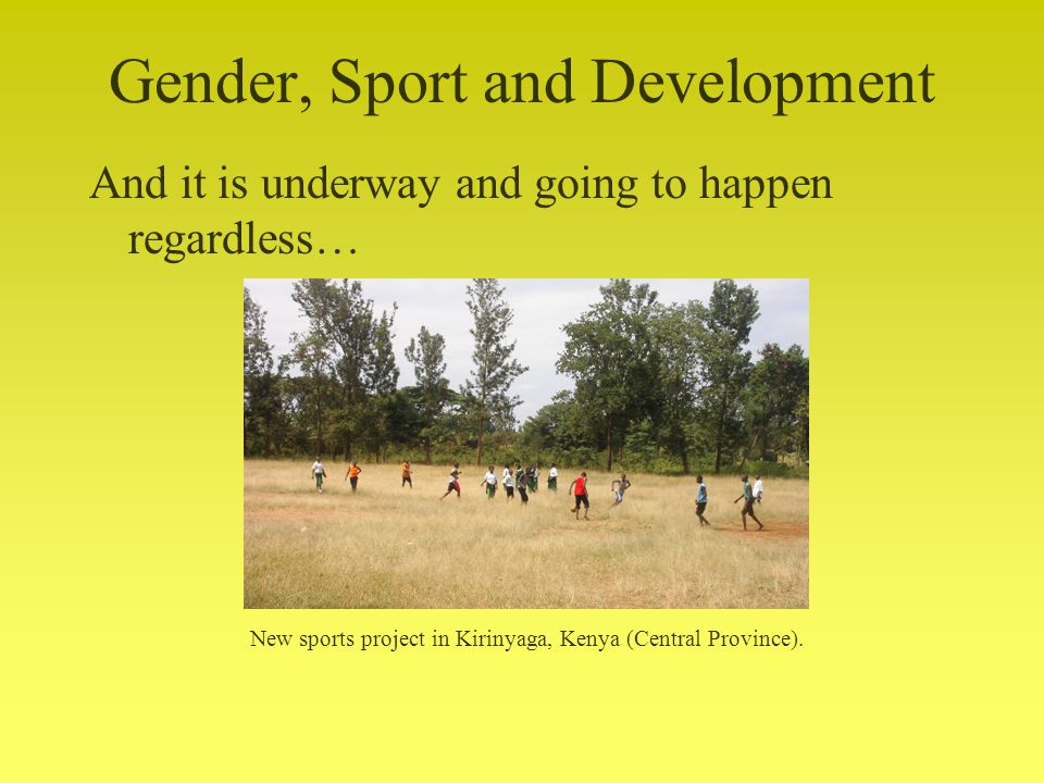 Gender, Sport and Development And it is underway and going to happen regardless… New sports project in Kirinyaga, Kenya (Central Province).