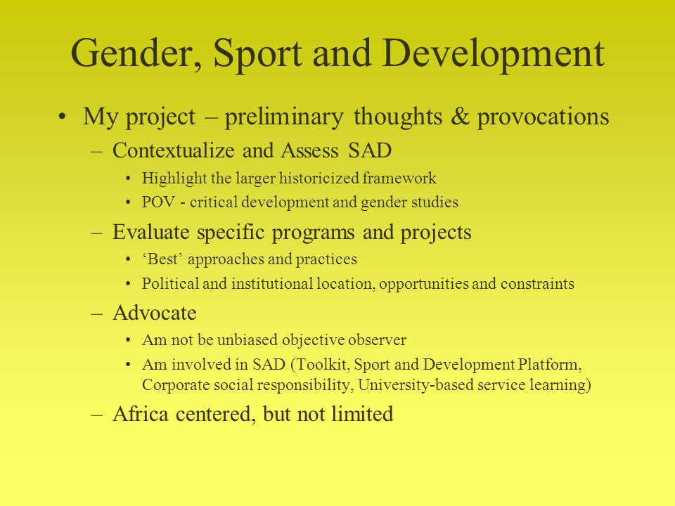 Gender, Sport and Development My project – preliminary thoughts & provocations –Contextualize and Assess SAD Highlight the larger historicized framework POV - critical development and gender studies –Evaluate specific programs and projects Best approaches and practices Political and institutional location, opportunities and constraints –Advocate Am not be unbiased objective observer Am involved in SAD (Toolkit, Sport and Development Platform, Corporate social responsibility, University-based service learning) –Africa centered, but not limited