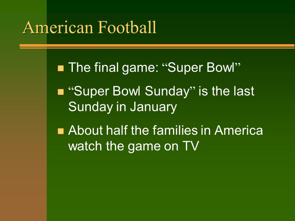 American Football The final game: Super Bowl Super Bowl Sunday is the last Sunday in January n About half the families in America watch the game on TV
