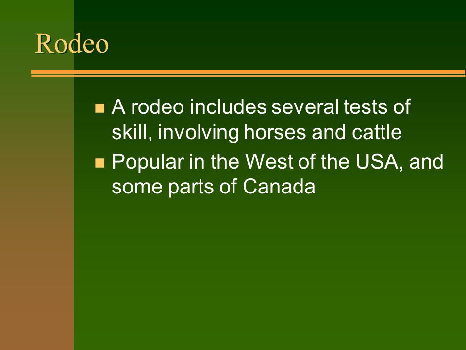 n A rodeo includes several tests of skill, involving horses and cattle n Popular in the West of the USA, and some parts of Canada