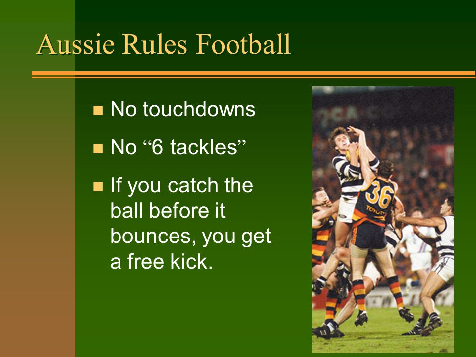 Aussie Rules Football n No touchdowns No 6 tackles n If you catch the ball before it bounces, you get a free kick.