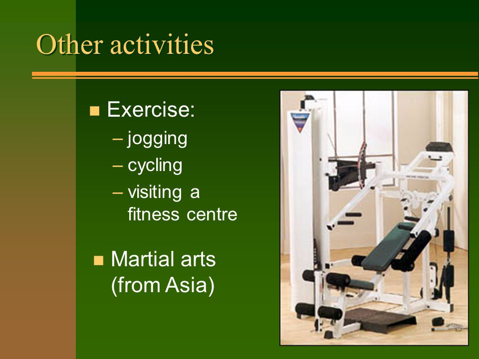 Other activities n Exercise: –jogging –cycling –visiting a fitness centre n Martial arts (from Asia)
