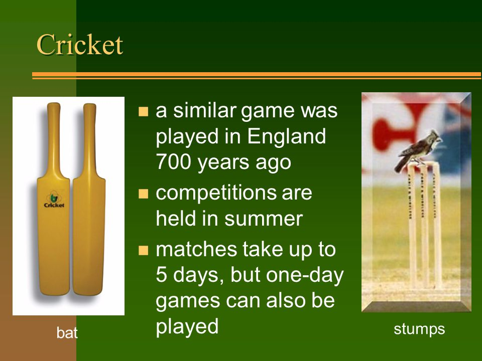 Cricket bat stumps n a similar game was played in England 700 years ago n competitions are held in summer n matches take up to 5 days, but one-day games can also be played