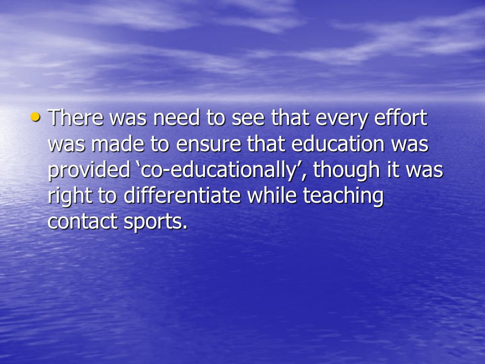 There was need to see that every effort was made to ensure that education was provided co-educationally, though it was right to differentiate while teaching contact sports.