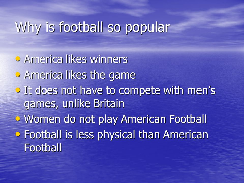 Why is football so popular America likes winners America likes winners America likes the game America likes the game It does not have to compete with mens games, unlike Britain It does not have to compete with mens games, unlike Britain Women do not play American Football Women do not play American Football Football is less physical than American Football Football is less physical than American Football