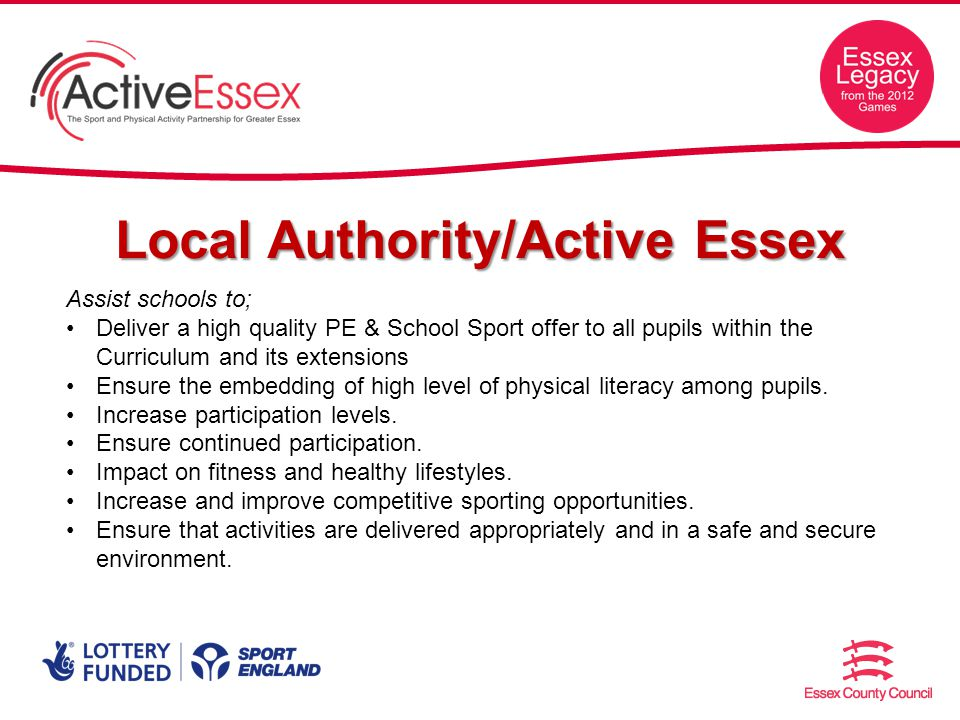 Local Authority/Active Essex Assist schools to; Deliver a high quality PE & School Sport offer to all pupils within the Curriculum and its extensions Ensure the embedding of high level of physical literacy among pupils.