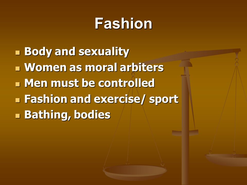 Fashion Body and sexuality Body and sexuality Women as moral arbiters Women as moral arbiters Men must be controlled Men must be controlled Fashion and exercise/ sport Fashion and exercise/ sport Bathing, bodies Bathing, bodies