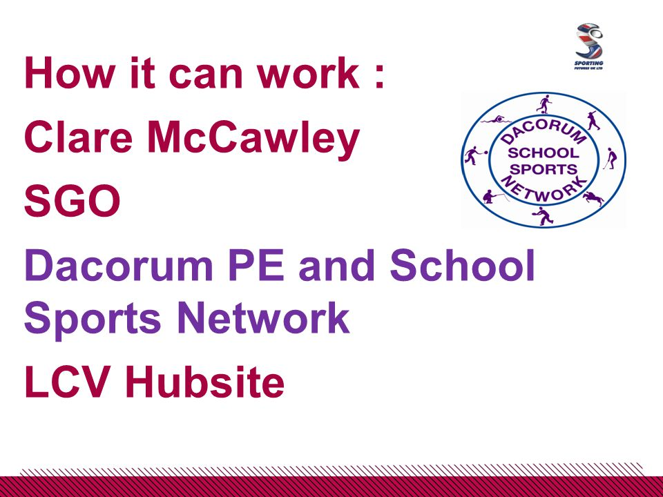 How it can work : Clare McCawley SGO Dacorum PE and School Sports Network LCV Hubsite
