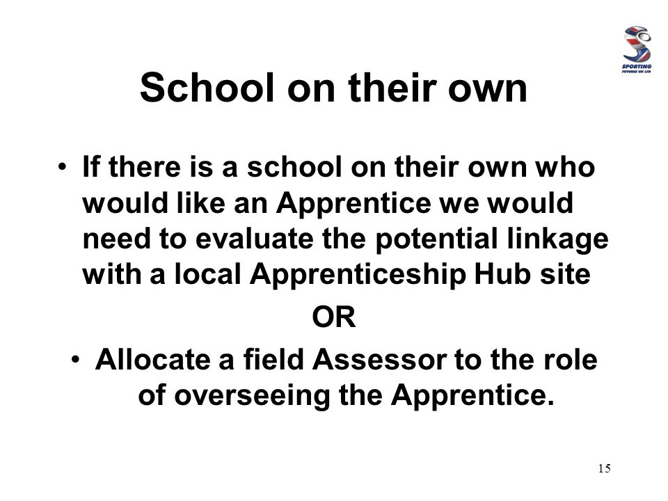 School on their own If there is a school on their own who would like an Apprentice we would need to evaluate the potential linkage with a local Apprenticeship Hub site OR Allocate a field Assessor to the role of overseeing the Apprentice.