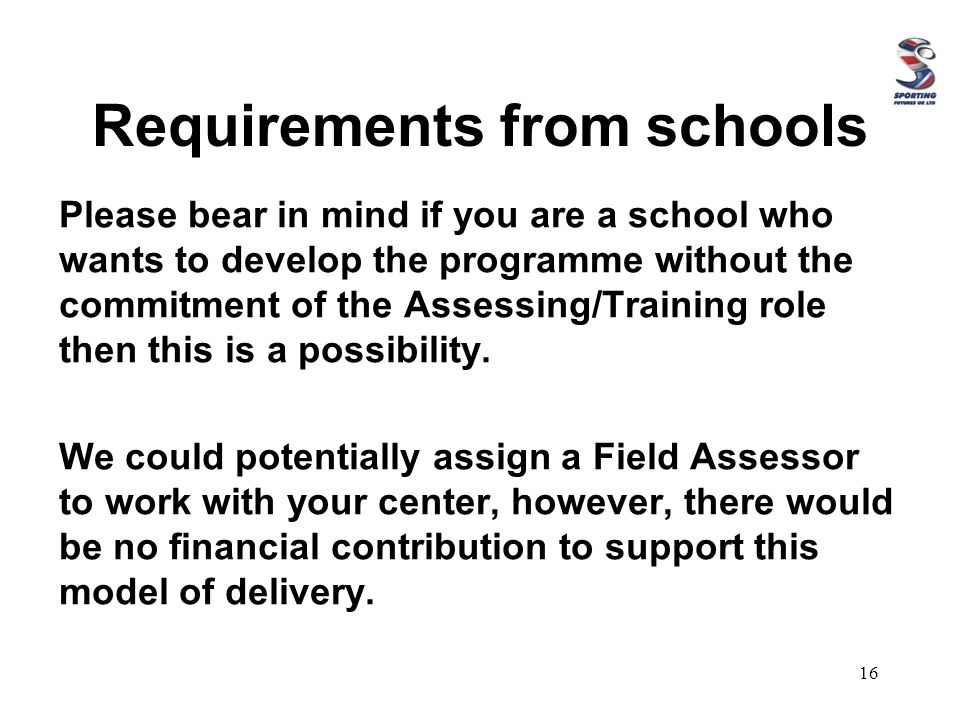 Requirements from schools Please bear in mind if you are a school who wants to develop the programme without the commitment of the Assessing/Training role then this is a possibility.