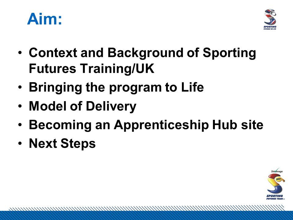 Aim: Context and Background of Sporting Futures Training/UK Bringing the program to Life Model of Delivery Becoming an Apprenticeship Hub site Next Steps