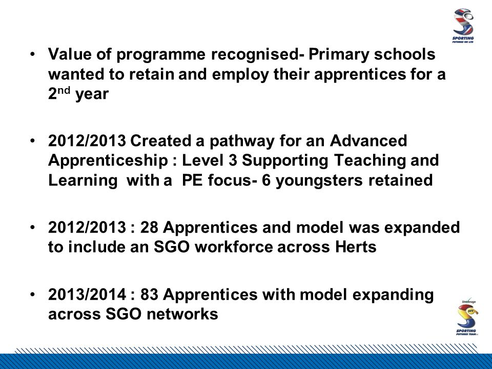 Value of programme recognised- Primary schools wanted to retain and employ their apprentices for a 2 nd year 2012/2013 Created a pathway for an Advanced Apprenticeship : Level 3 Supporting Teaching and Learning with a PE focus- 6 youngsters retained 2012/2013 : 28 Apprentices and model was expanded to include an SGO workforce across Herts 2013/2014 : 83 Apprentices with model expanding across SGO networks
