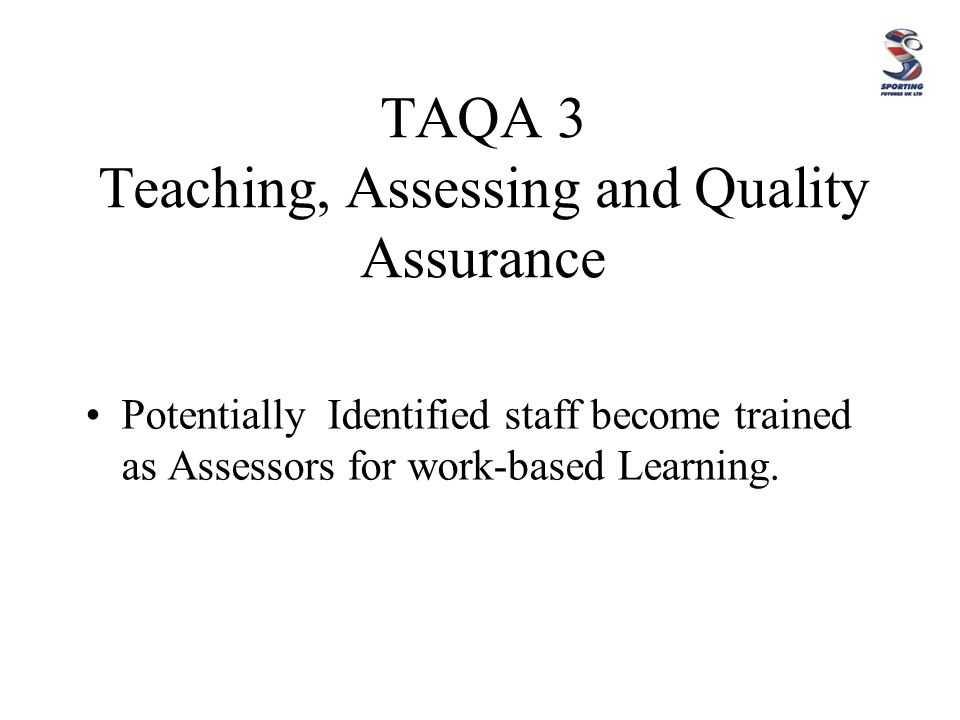 TAQA 3 Teaching, Assessing and Quality Assurance Potentially Identified staff become trained as Assessors for work-based Learning.