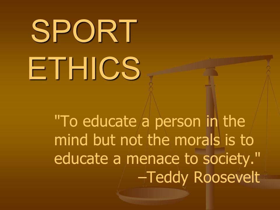 SPORT ETHICS To educate a person in the mind but not the morals is to educate a menace to society. –Teddy Roosevelt