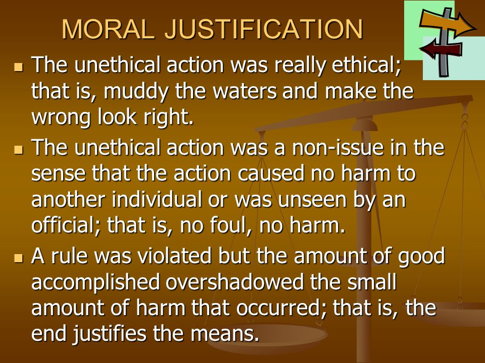 MORAL JUSTIFICATION The unethical action was really ethical; that is, muddy the waters and make the wrong look right.