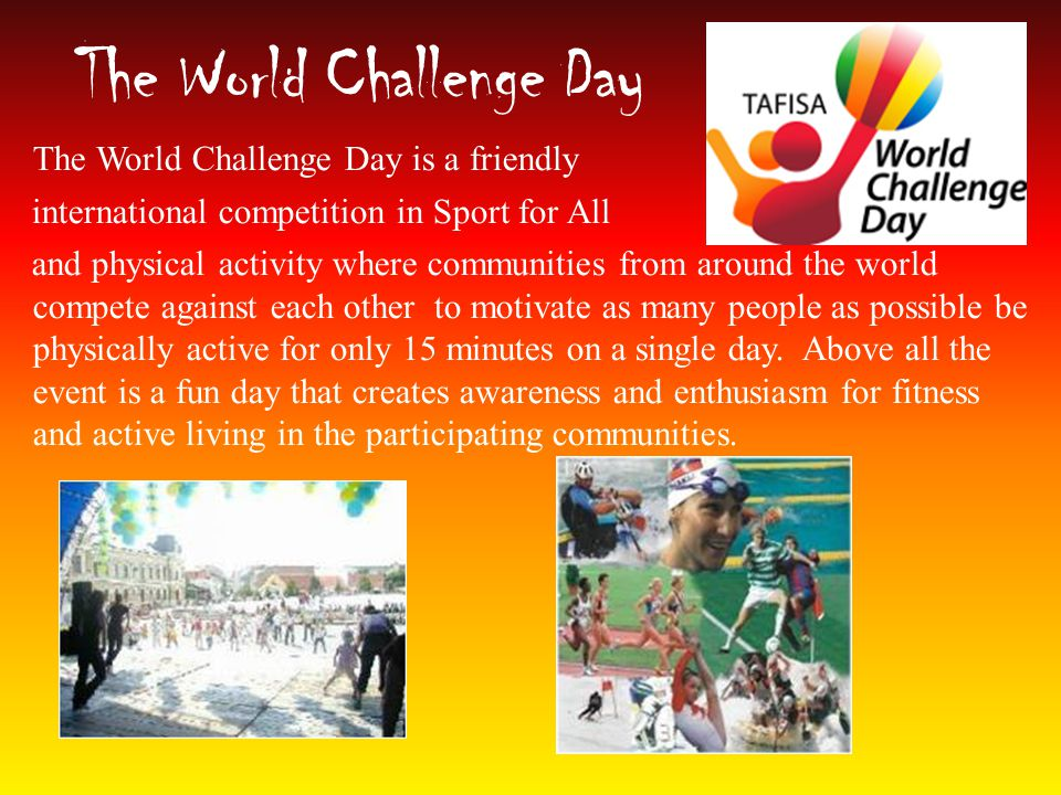 The World Challenge Day The World Challenge Day is a friendly international competition in Sport for All and physical activity where communities from around the world compete against each other to motivate as many people as possible be physically active for only 15 minutes on a single day.