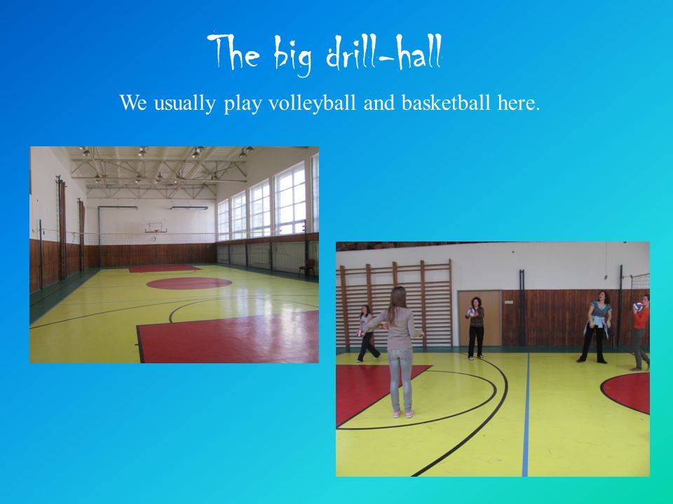 The big drill-hall We usually play volleyball and basketball here.