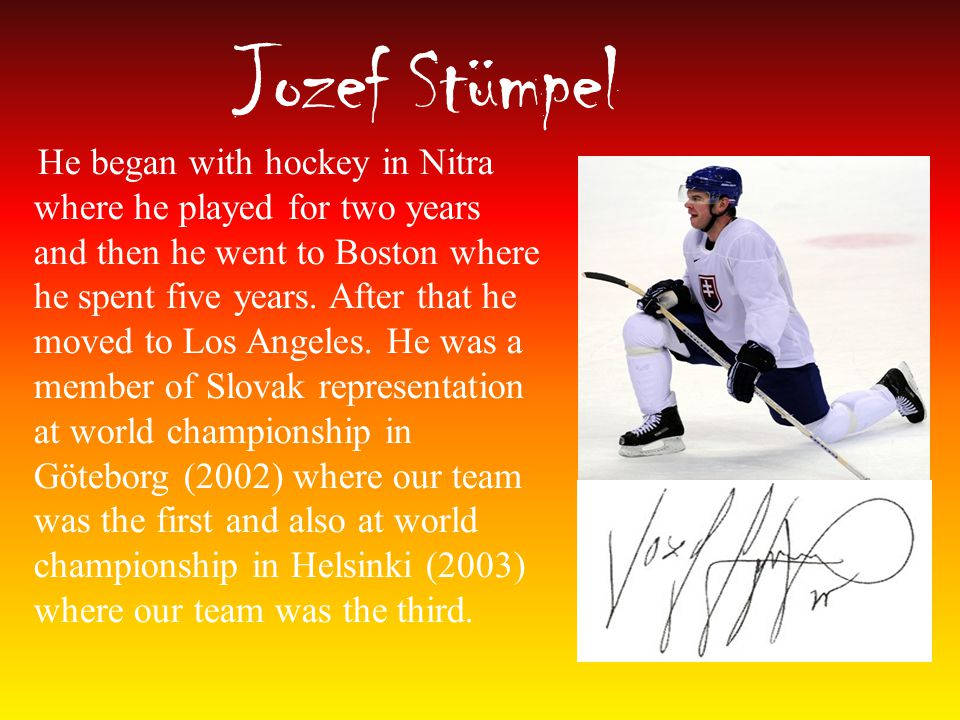 Jozef Stümpel He began with hockey in Nitra where he played for two years and then he went to Boston where he spent five years.