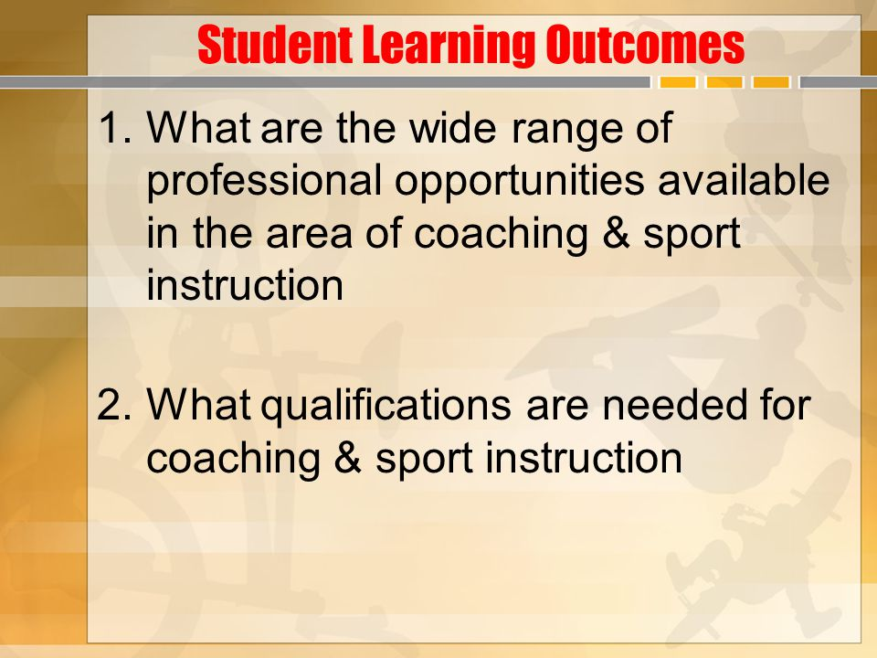 Student Learning Outcomes 1.What are the wide range of professional opportunities available in the area of coaching & sport instruction 2.What qualifications are needed for coaching & sport instruction