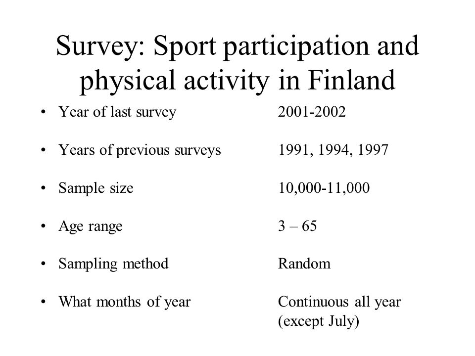 Survey: Sport participation and physical activity in Finland Year of last survey2001-2002 Years of previous surveys1991, 1994, 1997 Sample size10,000-11,000 Age range3 – 65 Sampling methodRandom What months of yearContinuous all year (except July)