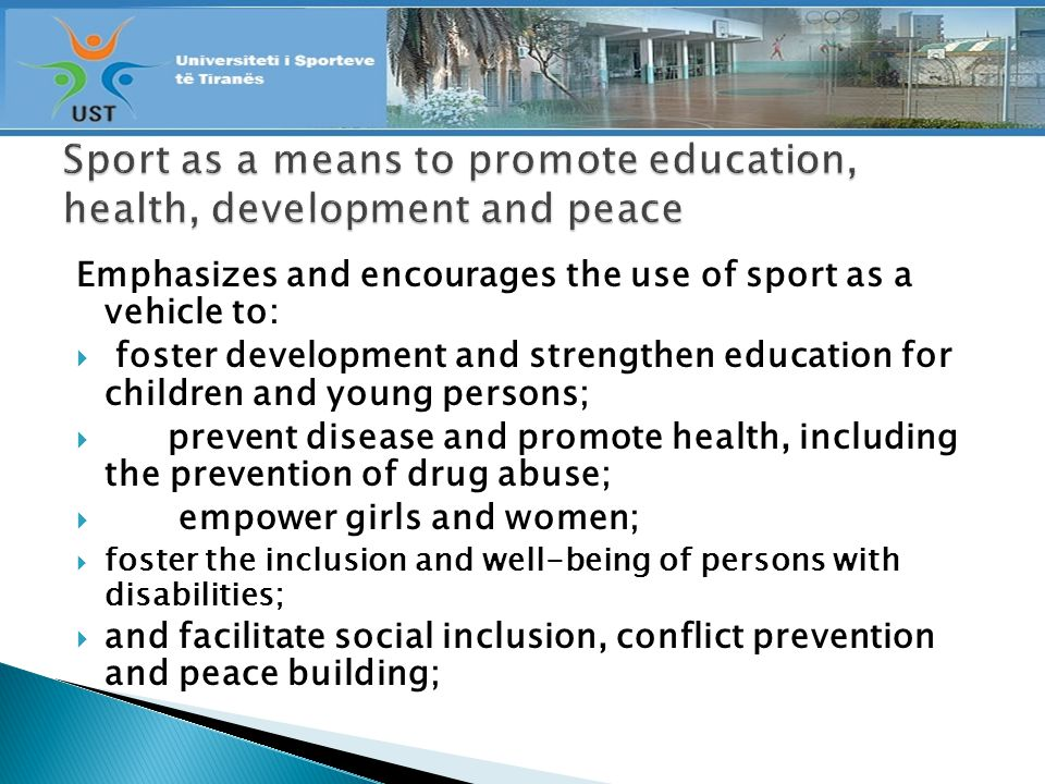 Emphasizes and encourages the use of sport as a vehicle to: foster development and strengthen education for children and young persons; prevent disease and promote health, including the prevention of drug abuse; empower girls and women; foster the inclusion and well-being of persons with disabilities; and facilitate social inclusion, conflict prevention and peace building;
