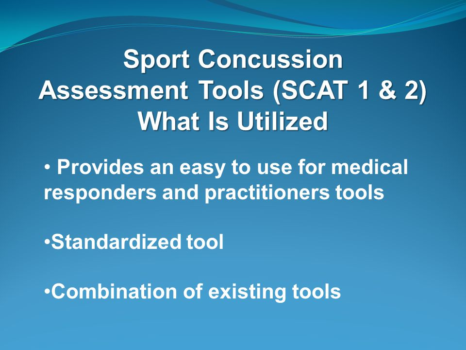 Sport Concussion Assessment Tools (SCAT 1 & 2) What Is Utilized Provides an easy to use for medical responders and practitioners tools Standardized tool Combination of existing tools