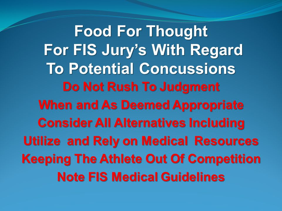 Food For Thought For FIS Jurys With Regard To Potential Concussions Do Not Rush To Judgment When and As Deemed Appropriate Consider All Alternatives Including Utilize and Rely on Medical Resources Keeping The Athlete Out Of Competition Note FIS Medical Guidelines