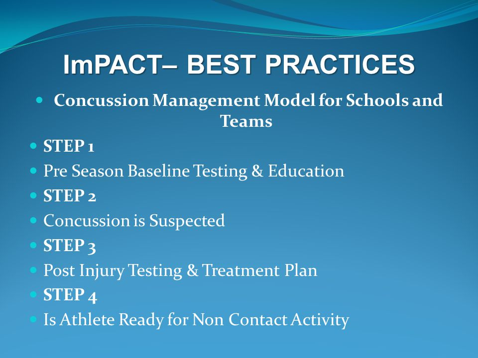 ImPACT– BEST PRACTICES Concussion Management Model for Schools and Teams STEP 1 Pre Season Baseline Testing & Education STEP 2 Concussion is Suspected STEP 3 Post Injury Testing & Treatment Plan STEP 4 Is Athlete Ready for Non Contact Activity