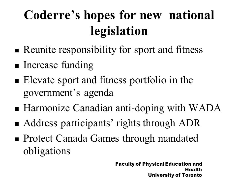 Faculty of Physical Education and Health University of Toronto Coderres hopes for new national legislation Reunite responsibility for sport and fitness Increase funding Elevate sport and fitness portfolio in the governments agenda Harmonize Canadian anti-doping with WADA Address participants rights through ADR Protect Canada Games through mandated obligations