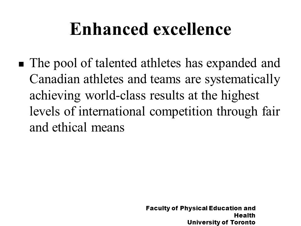 Faculty of Physical Education and Health University of Toronto Enhanced excellence The pool of talented athletes has expanded and Canadian athletes and teams are systematically achieving world-class results at the highest levels of international competition through fair and ethical means