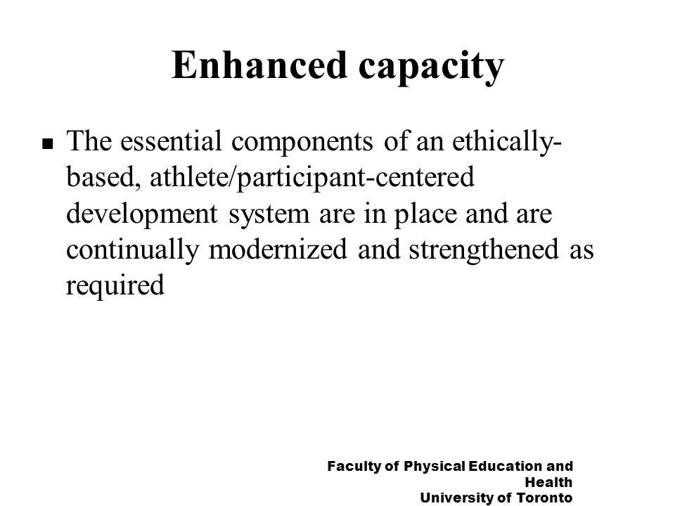 Faculty of Physical Education and Health University of Toronto Enhanced capacity The essential components of an ethically- based, athlete/participant-centered development system are in place and are continually modernized and strengthened as required