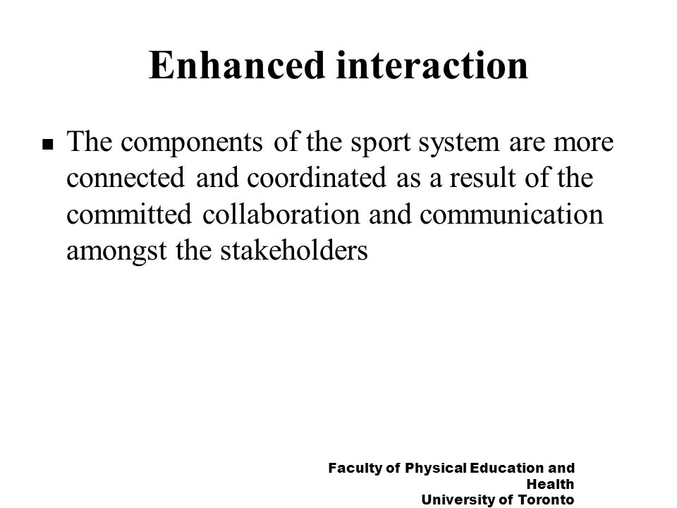 Faculty of Physical Education and Health University of Toronto Enhanced interaction The components of the sport system are more connected and coordinated as a result of the committed collaboration and communication amongst the stakeholders