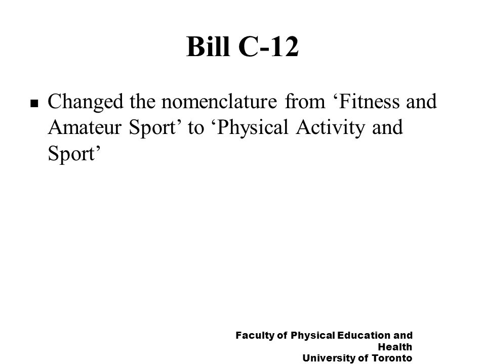 Faculty of Physical Education and Health University of Toronto Bill C-12 Changed the nomenclature from Fitness and Amateur Sport to Physical Activity and Sport