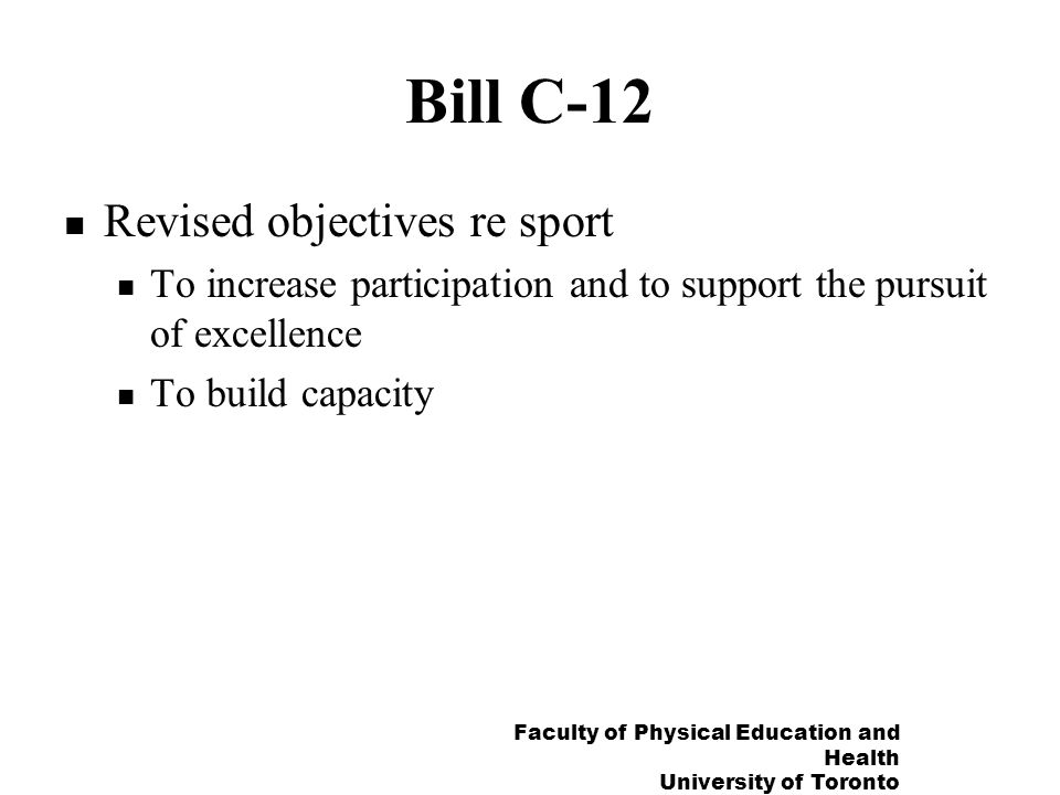 Faculty of Physical Education and Health University of Toronto Bill C-12 Revised objectives re sport To increase participation and to support the pursuit of excellence To build capacity