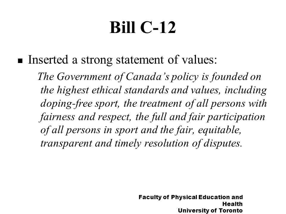 Faculty of Physical Education and Health University of Toronto Bill C-12 Inserted a strong statement of values: The Government of Canadas policy is founded on the highest ethical standards and values, including doping-free sport, the treatment of all persons with fairness and respect, the full and fair participation of all persons in sport and the fair, equitable, transparent and timely resolution of disputes.