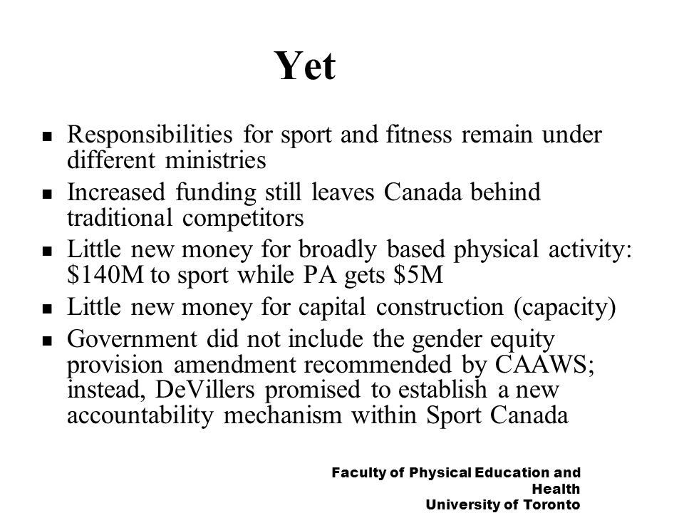 Faculty of Physical Education and Health University of Toronto Yet Responsibilities for sport and fitness remain under different ministries Increased funding still leaves Canada behind traditional competitors Little new money for broadly based physical activity: $140M to sport while PA gets $5M Little new money for capital construction (capacity) Government did not include the gender equity provision amendment recommended by CAAWS; instead, DeVillers promised to establish a new accountability mechanism within Sport Canada