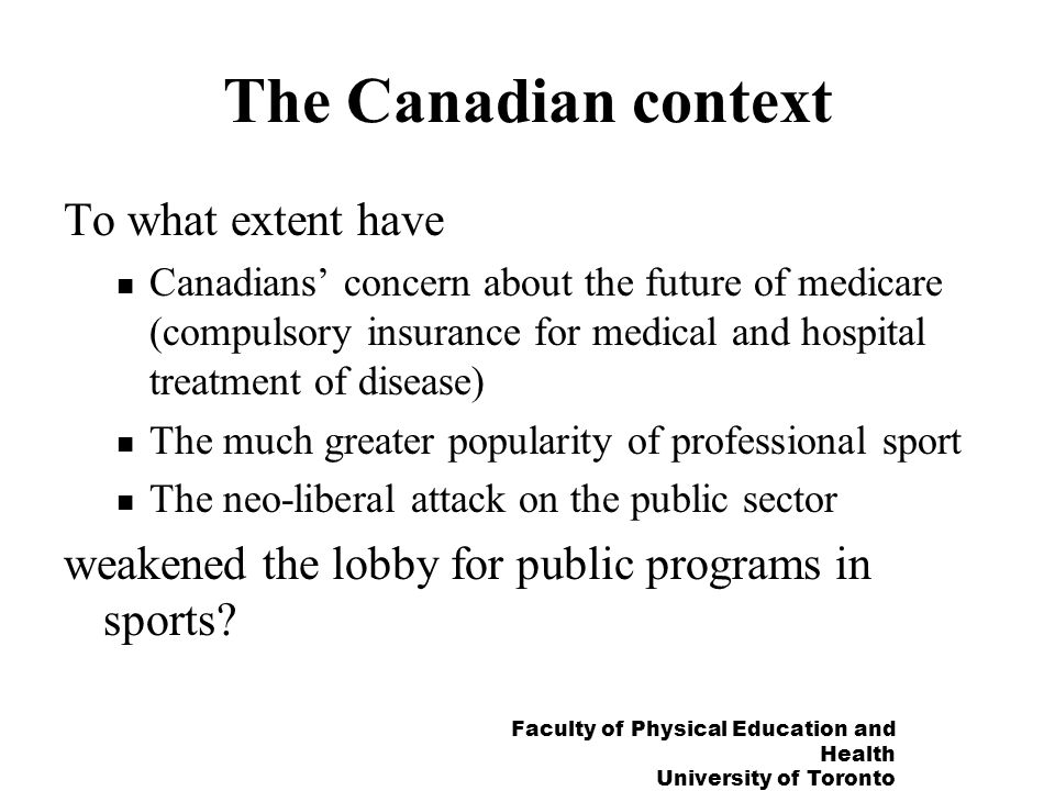 Faculty of Physical Education and Health University of Toronto The Canadian context To what extent have Canadians concern about the future of medicare (compulsory insurance for medical and hospital treatment of disease) The much greater popularity of professional sport The neo-liberal attack on the public sector weakened the lobby for public programs in sports