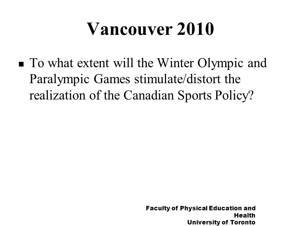 Faculty of Physical Education and Health University of Toronto Vancouver 2010 To what extent will the Winter Olympic and Paralympic Games stimulate/distort the realization of the Canadian Sports Policy